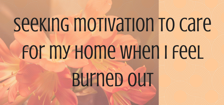Seeking Motivation to Care for My Home When I Feel Burned Out