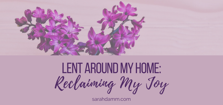 Lent Around My Home: Reclaiming My Joy | sarahdamm.com