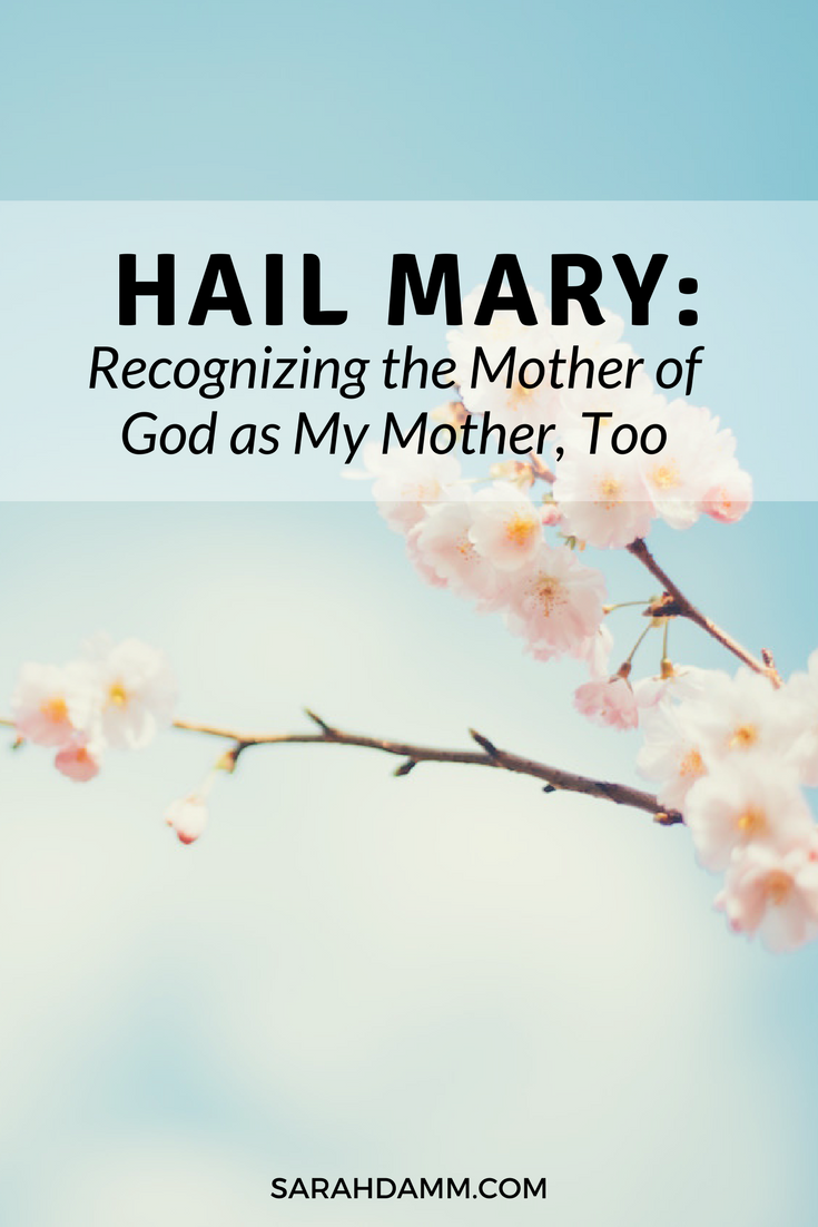 Hail Mary: Recognizing the Mother of God as My Mother, Too | sarahdamm.com