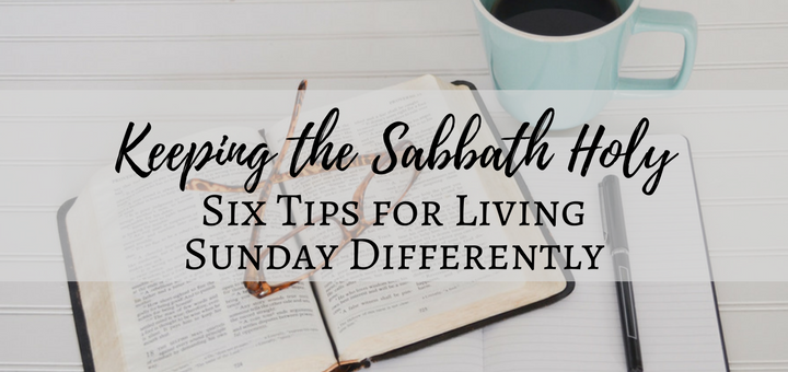 Keeping the Sabbath Holy: Six Tips for Living Sunday Differently | sarahdamm.com