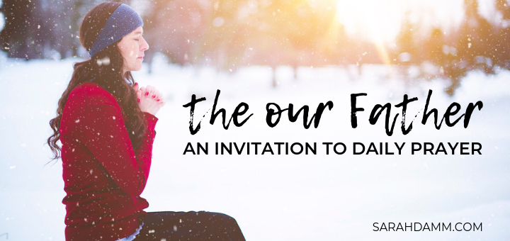The Our Father: An Invitation to Daily Prayer | sarahdamm.com