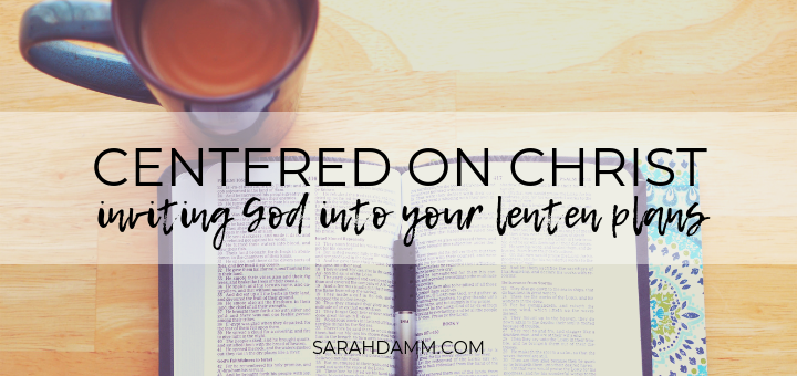 Centered on Christ: Inviting God into Your Lenten Plans | sarahdamm.com