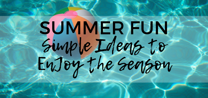Summer Fun: Simple Ideas to Enjoy the Season | sarahdamm.com