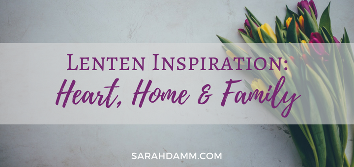 Lenten Inspiration: Heart, Home and Family | sarahdamm.com