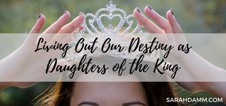 Living Out Our Destiny as Daughters of the King | sarahdamm.com