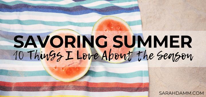 Savoring Summer: 10 Things I Love About the Season | sarahdamm.com