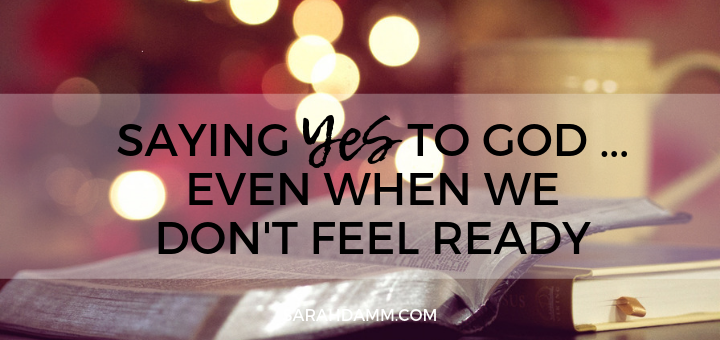 Saying Yes to God … Even When We Don't Feel Ready | sarahdamm.com